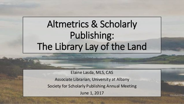 Altmetrics & Scholarly Publishing: The Library Lay of the Land Elaine Lasda, MLS, CAS Associate Librarian, University at A...