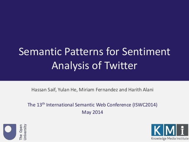 Semantic Patterns for Sentiment  Analysis of Twitter  Hassan Saif, Yulan He, Miriam Fernandez and Harith Alani  The 13th I...