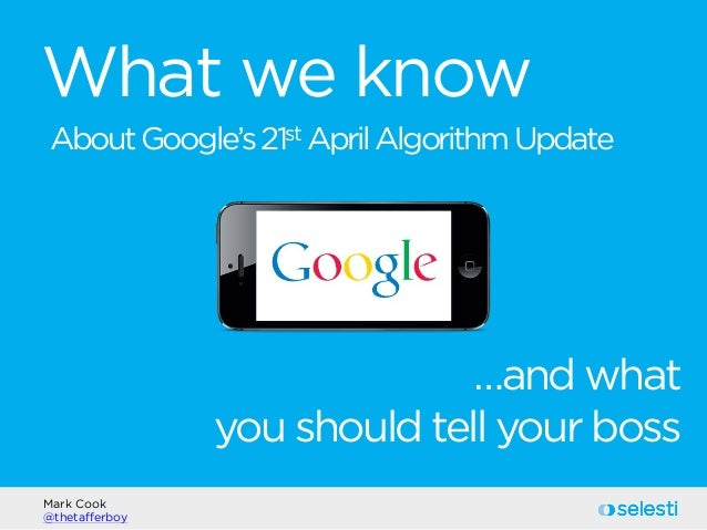 What we know Mark Cook @thetafferboy AboutGoogle's21st AprilAlgorithmUpdate …and what you should tell your boss