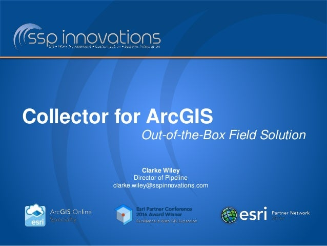 Collector for ArcGIS Out-of-the-Box Field Solution Clarke Wiley Director of Pipeline clarke.wiley@sspinnovations.com