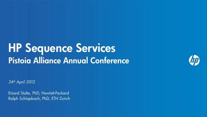 HP Sequence ServicesPistoia Alliance Annual Conference24th April 2012Etzard Stolte, PhD, Hewlett-PackardRalph Schlapbach, ...