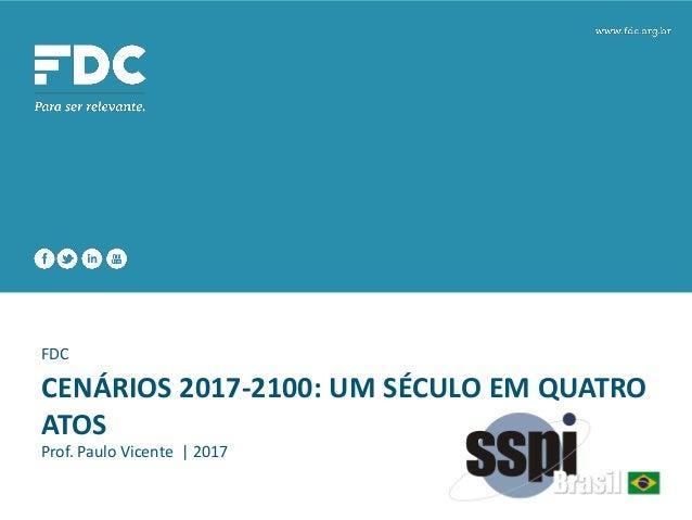 FDC CENÁRIOS 2017-2100: UM SÉCULO EM QUATRO ATOS Prof. Paulo Vicente | 2017