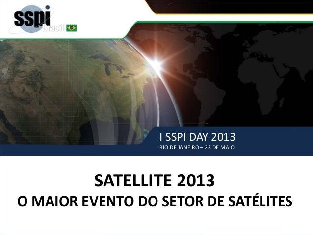 I SSPI DAY 2013 RIO DE JANEIRO – 23 DE MAIO SATELLITE 2013 – o maior evento de satélites SATELLITE 2013 O MAIOR EVENTO DO ...