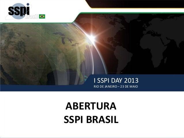 I SSPI DAY 2013 RIO DE JANEIRO – 23 DE MAIO ABERTURA – SSPI BRASIL ABERTURA SSPI BRASIL I SSPI DAY 2013 RIO DE JANEIRO – 2...