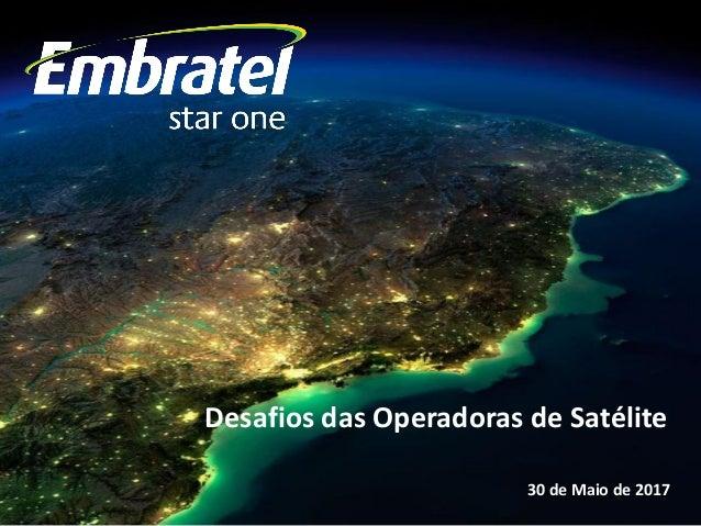 Desafios das Operadoras de Satélite 30 de Maio de 2017 Desafios das Operadoras de Satélite 30 de Maio de 2017