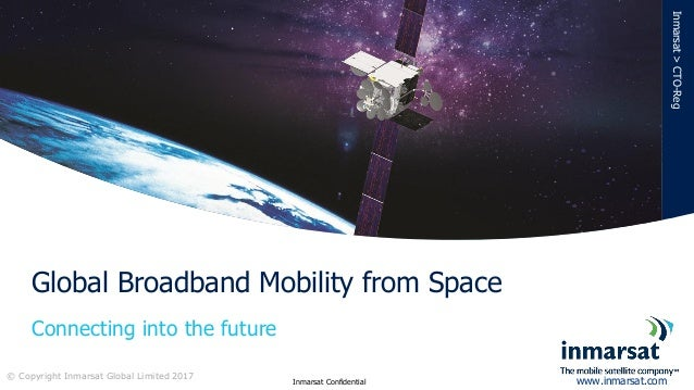 Connecting into the future Global Broadband Mobility from Space Inmarsat>CTO-Reg © Copyright Inmarsat Global Limited 2017 ...