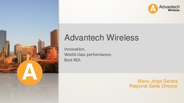 Mario Jorge Santos Regional Sales Director Advantech Wireless Innovation. World class performance. Best ROI.