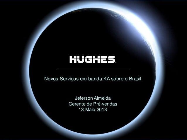 Hughes Proprietary Novos Serviços em banda KA sobre o Brasil Jeferson Almeida Gerente de Pré-vendas 13 Maio 2013