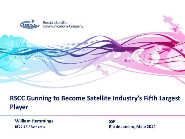 RSCC Gunning to Become Satellite Industry's Fifth Largest Player William Hemmings RSCC-BR / Romantis www.rscc.ru SSPI Rio ...