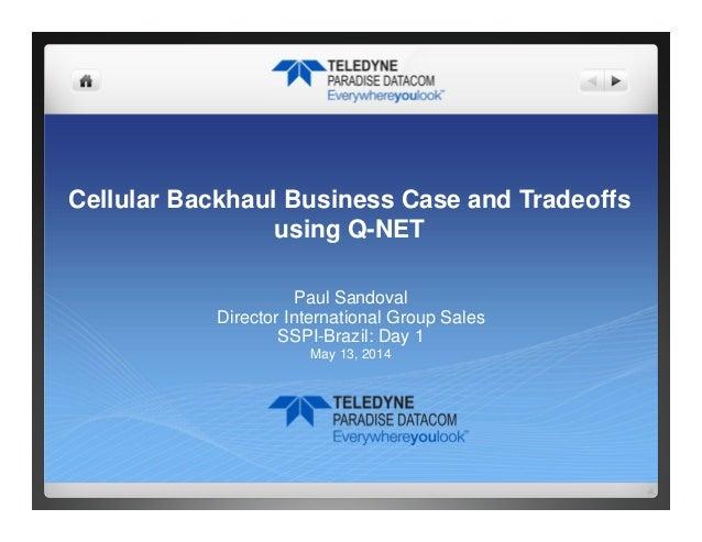 Cellular Backhaul Business Case and Tradeoffs using Q-NET Paul Sandoval Director International Group Sales SSPI-Brazil: Da...
