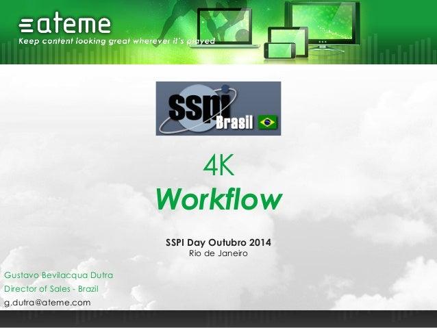 4K Workflow Director of Sales - Brazil g.dutra@ateme.com Gustavo Bevilacqua Dutra SSPI Day Outubro 2014 Rio de Janeiro