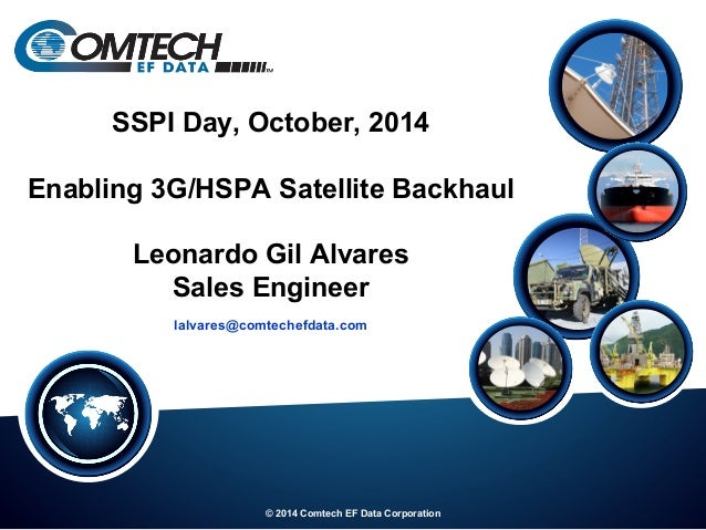 © 2014 Comtech EF Data Corporation SSPI Day, October, 2014 Enabling 3G/HSPA Satellite Backhaul Leonardo Gil Alvares Sales ...