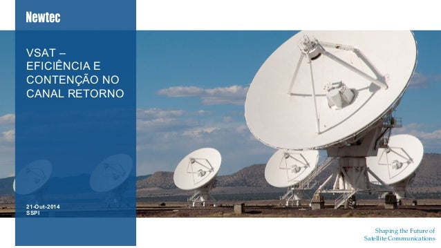 Shaping  the  Future  of   Satellite  Communications	 	 	 21-Out-2014 SSPI VSAT – EFICIÊNCIA E CONTENÇÃO NO CANAL RETORNO