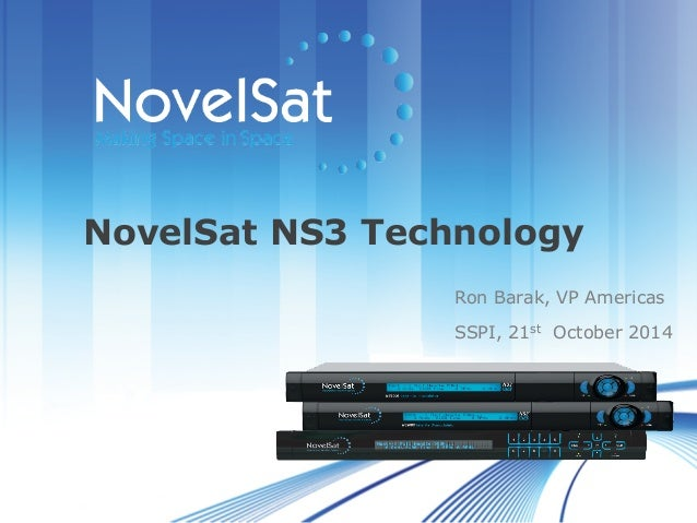 ©	   Copyright	   NovelSat	   Ltd	   2013	    NovelSat NS3 Technology Ron Barak, VP Americas SSPI, 21st October 2014
