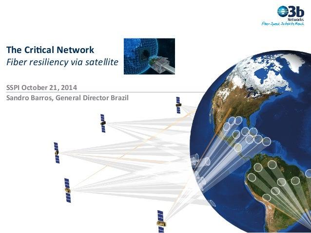 The  Cri(cal  Network   Fiber  resiliency  via  satellite   SSPI  October  21,  2014   Sandro  Bar...