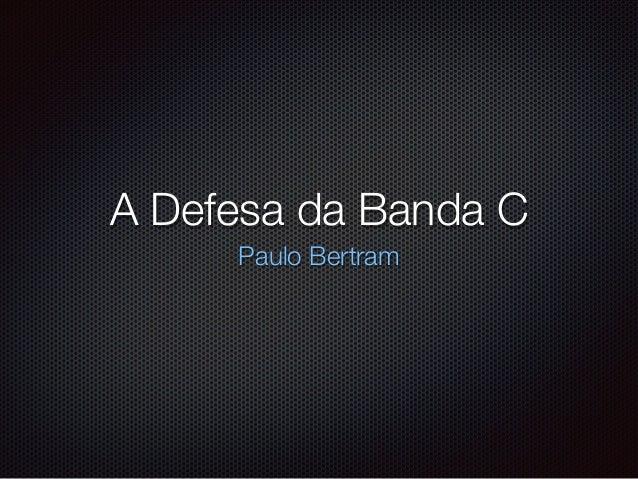 A Defesa da Banda C Paulo Bertram