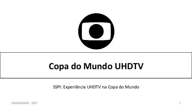 Copa  do  Mundo  UHDTV   ENGENHARIA  -‐  DIET   1   SSPI:  Experiência  UHDTV  na  Copa  do  ...