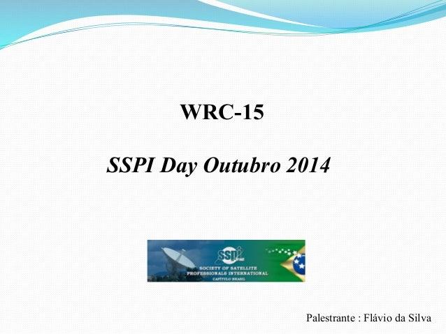 WRC-15 SSPI Day Outubro 2014 Palestrante : Flávio da Silva