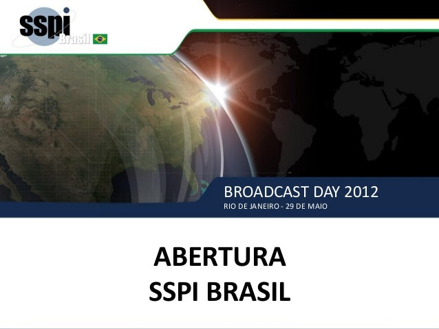 BROADCAST DAY 2012 RIO DE JANEIRO - 29 DE MAIO ABERTURA SSPI BRASIL ABERTURA SSPI BRASIL BROADCAST DAY 2012 RIO DE JANEIRO...