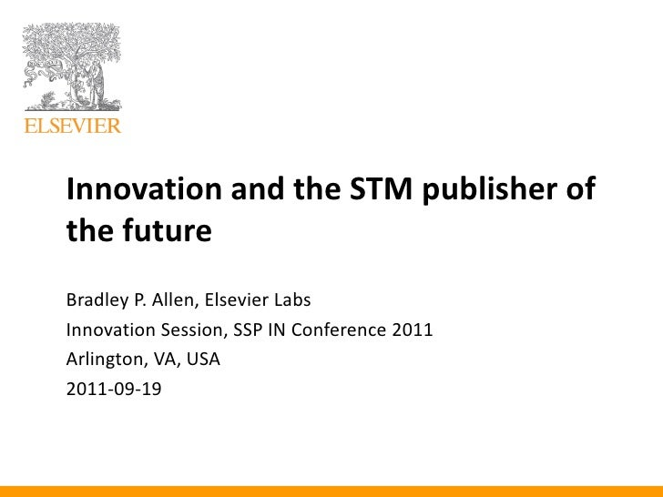 Innovation and the STM publisher ofthe futureBradley P. Allen, Elsevier LabsInnovation Session, SSP IN Conference 2011Arli...