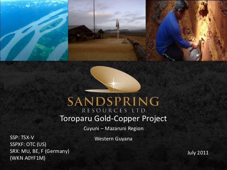 Toroparu Gold-Copper Project<br />Cuyuni – Mazaruni Region<br />SSP: TSX-V<br />SSPXF: OTC (US)<br />SRX: MU, BE, F (Germa...