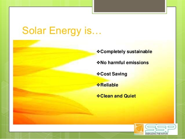 Solar Energy is… ❖Completely sustainable ❖No harmful emissions ❖Cost Saving ❖Reliable ❖Clean and Quiet