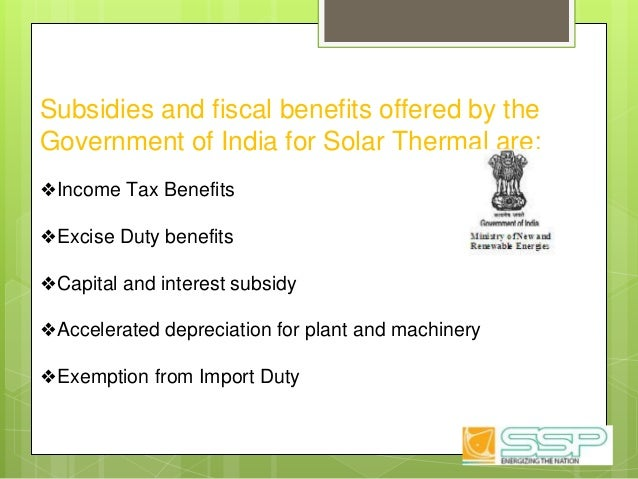 Subsidies and fiscal benefits offered by the Government of India for Solar Thermal are: ❖Income Tax Benefits ❖Excise Duty ...