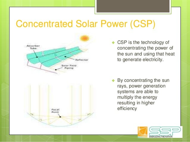 Concentrated Solar Power (CSP) ❖ CSP is the technology of concentrating the power of the sun and using that heat to genera...
