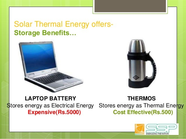 Solar Thermal Energy offers- Storage Benefits… LAPTOP BATTERY Stores energy as Electrical Energy Expensive(Rs.5000) THERMO...