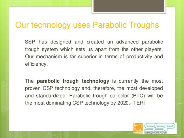 Our technology uses Parabolic Troughs SSP has designed and created an advanced parabolic trough system which sets us apart...