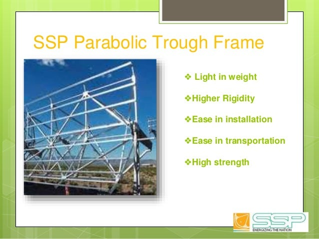 SSP Parabolic Trough Frame ❖ Light in weight ❖Higher Rigidity ❖Ease in installation ❖Ease in transportation ❖High strength