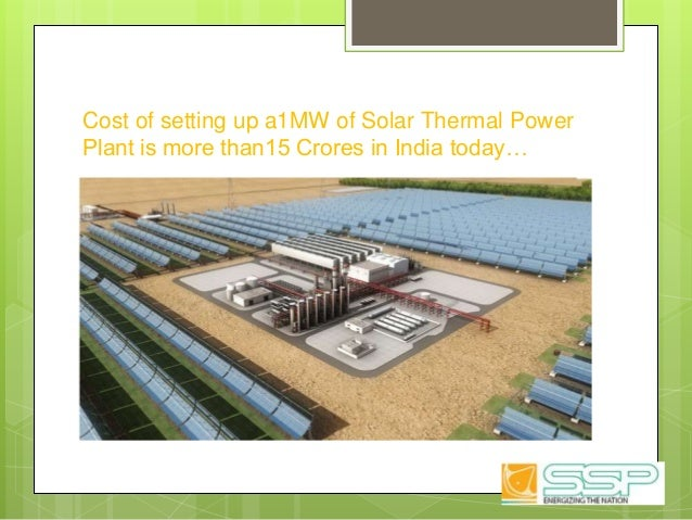 Cost of setting up a1MW of Solar Thermal Power Plant is more than15 Crores in India today…