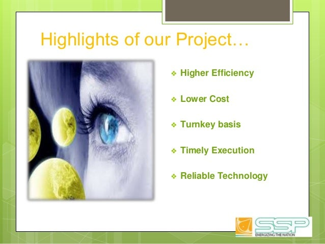 Highlights of our Project… ❖ Higher Efficiency ❖ Lower Cost ❖ Turnkey basis ❖ Timely Execution ❖ Reliable Technology