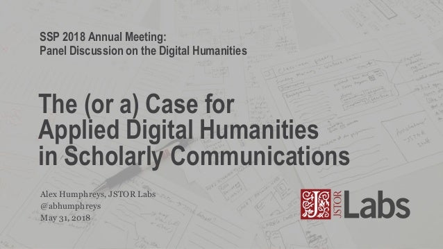 @abhumphreys Alex Humphreys, JSTOR Labs The (or a) Case for Applied Digital Humanities in Scholarly Communications May 31,...