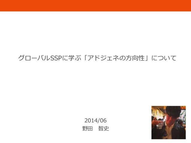 グローバルSSPに学ぶ「アドジェネの方向性」について 2014/06 野田 智史