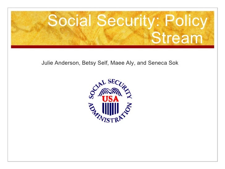 Social Security: Policy Stream  Julie Anderson, Betsy Self, Maee Aly, and Seneca Sok