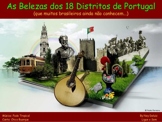 As Belezas dos 18 Distritos de Portugal (que muitos brasileiros ainda não conhecem...) Música: Fado Tropical By Ney Deluiz...