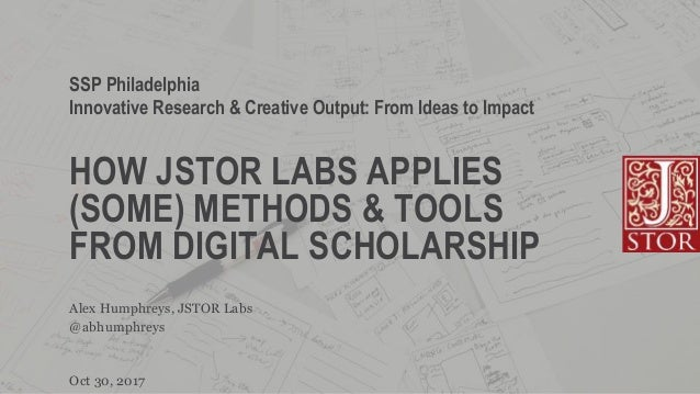 HOW JSTOR LABS APPLIES (SOME) METHODS & TOOLS FROM DIGITAL SCHOLARSHIP SSP Philadelphia Innovative Research & Creative Out...