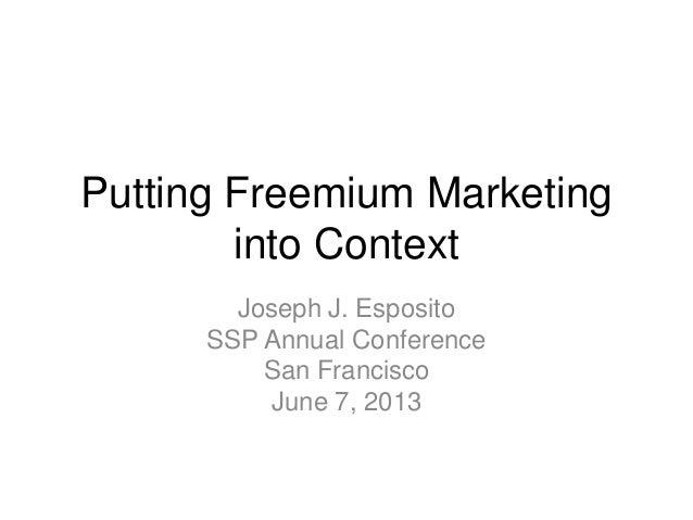 Putting Freemium Marketinginto ContextJoseph J. EspositoSSP Annual ConferenceSan FranciscoJune 7, 2013