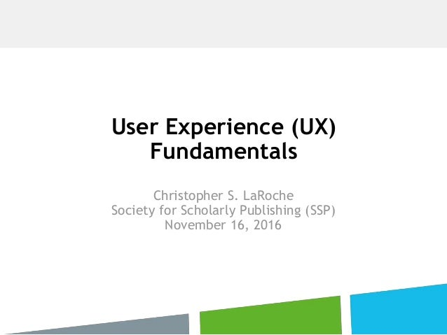 User Experience (UX) Fundamentals Christopher S. LaRoche Society for Scholarly Publishing (SSP) November 16, 2016