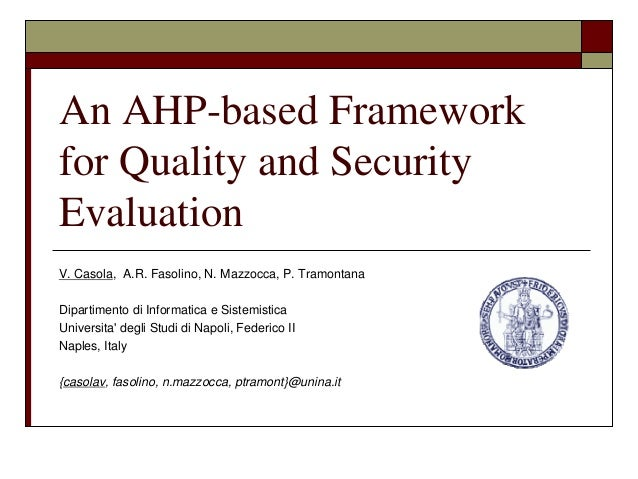 An AHP-based Frameworkfor Quality and SecurityEvaluationV. Casola, A.R. Fasolino, N. Mazzocca, P. TramontanaDipartimento d...