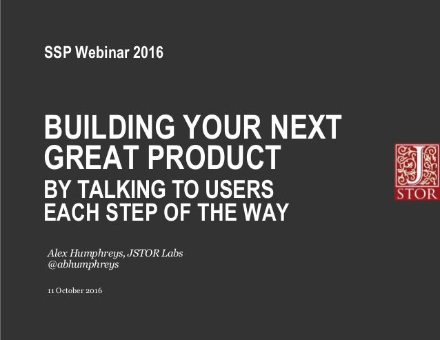 BUILDING YOUR NEXT GREAT PRODUCT BY TALKING TO USERS EACH STEP OF THE WAY 11 October 2016 Alex Humphreys, JSTOR Labs @abhu...