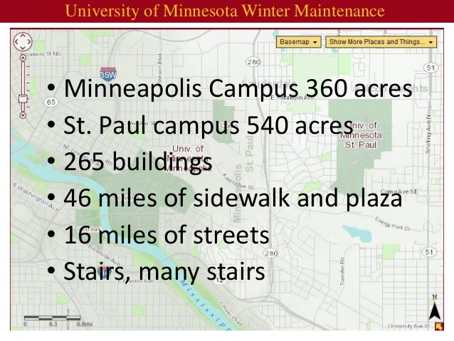 •Minneapolis Campus 360 acres  •St. Paul campus 540 acres  •265 buildings  •46 miles of sidewalk and plaza  •16 miles of s...