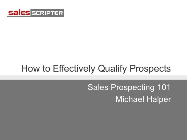 How to Effectively Qualify Prospects Sales Prospecting 101 Michael Halper