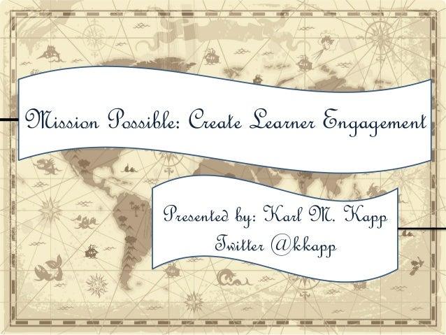 Mission Possible: Create Learner Engagement Presented by: Karl M. Kapp Twitter @kkapp