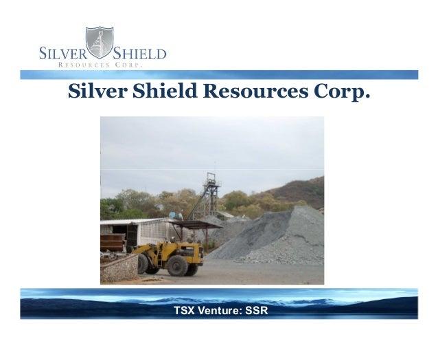 Silver Shield Resources Corp. TSX Venture: SSR