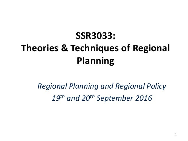 SSR3033: Theories & Techniques of Regional Planning Regional Planning and Regional Policy 19th and 20th September 2016 1