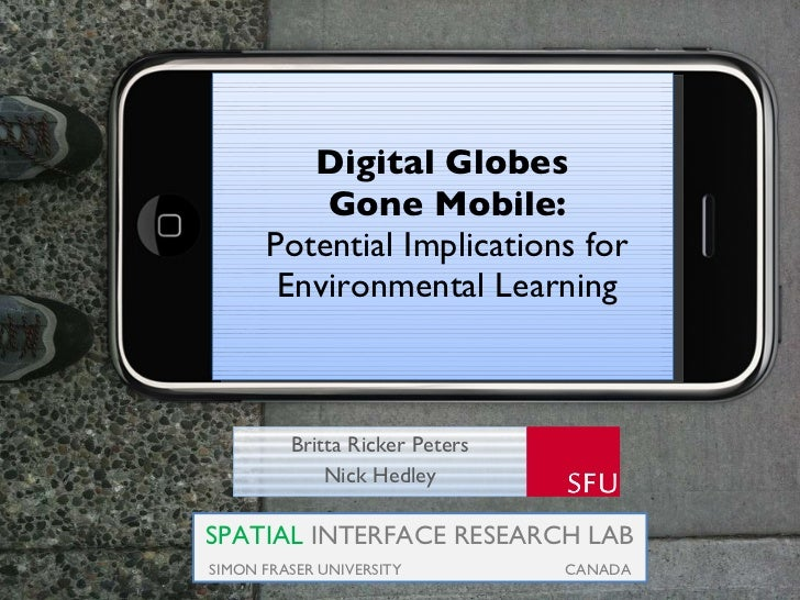 Digital Globes  Gone Mobile: Potential Implications for Environmental Learning Britta Ricker Peters Nick Hedley SPATIAL  I...