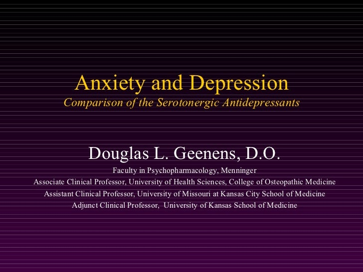 Anxiety and Depression         Comparison of the Serotonergic Antidepressants                Douglas L. Geenens, D.O.     ...