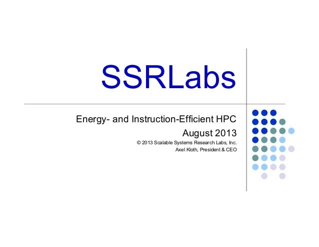 SSRLabs Energy- and Instruction-Efficient HPC August 2013 © 2013 Scalable Systems Research Labs, Inc. Axel Kloth, Presiden...